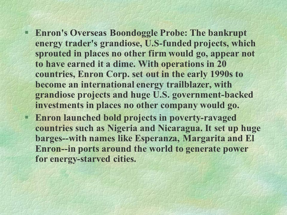 §Enron s Overseas Boondoggle Probe: The bankrupt energy trader s grandiose, U.S-funded projects, which sprouted in places no other firm would go, appear not to have earned it a dime.
