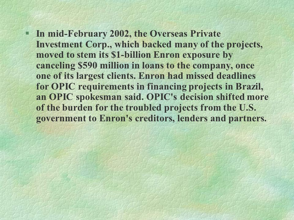 §In mid-February 2002, the Overseas Private Investment Corp., which backed many of the projects, moved to stem its $1-billion Enron exposure by canceling $590 million in loans to the company, once one of its largest clients.