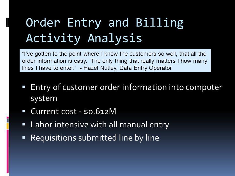 Order Entry and Billing Activity Analysis  Entry of customer order information into computer system  Current cost - $0.612M  Labor intensive with all manual entry  Requisitions submitted line by line I've gotten to the point where I know the customers so well, that all the order information is easy.