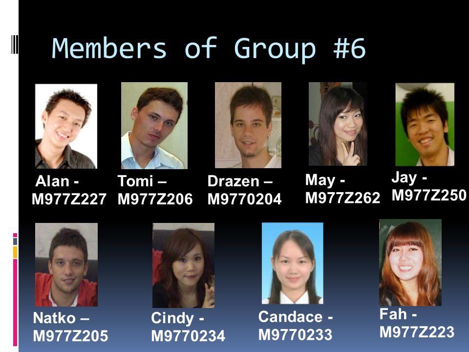 Members of Group #6 Drazen – M9770204 Natko – M977Z205 Cindy - M9770234 Jay - M977Z250 Alan - M977Z227 Fah - M977Z223 Tomi – M977Z206 Candace - M9770233 May - M977Z262