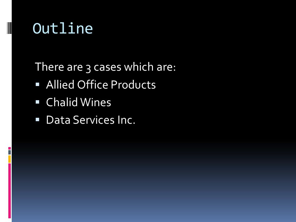 Outline There are 3 cases which are:  Allied Office Products  Chalid Wines  Data Services Inc.