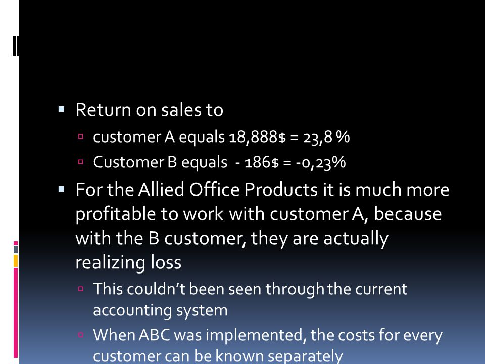  Return on sales to  customer A equals 18,888$ = 23,8 %  Customer B equals - 186$ = -0,23%  For the Allied Office Products it is much more profitable to work with customer A, because with the B customer, they are actually realizing loss  This couldn't been seen through the current accounting system  When ABC was implemented, the costs for every customer can be known separately