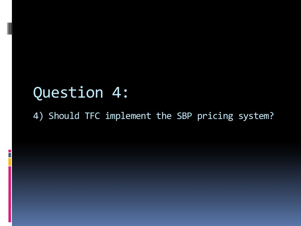 Question 4: 4) Should TFC implement the SBP pricing system?