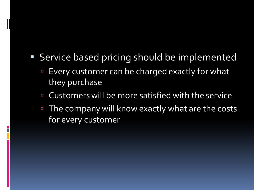  Service based pricing should be implemented  Every customer can be charged exactly for what they purchase  Customers will be more satisfied with the service  The company will know exactly what are the costs for every customer