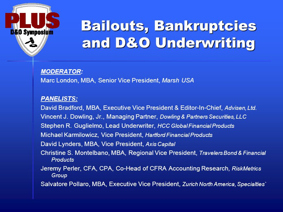 Bailouts, Bankruptcies and D&O Underwriting MODERATOR: Marc London, MBA, Senior Vice President, Marsh USA PANELISTS: David Bradford, MBA, Executive Vice President & Editor-In-Chief, Advisen, Ltd.