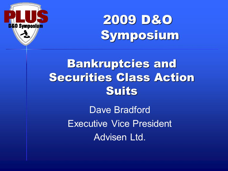 2009 D&O Symposium Symposium Bankruptcies and Securities Class Action Suits Dave Bradford Executive Vice President Advisen Ltd.