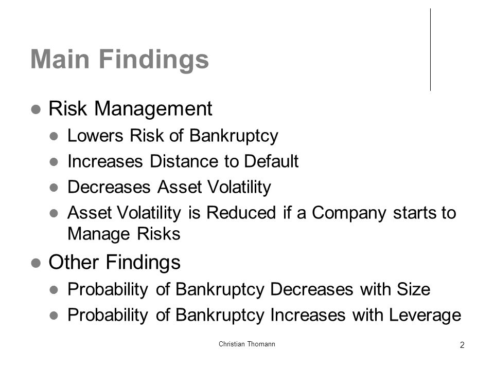 2 Main Findings Risk Management Lowers Risk of Bankruptcy Increases Distance to Default Decreases Asset Volatility Asset Volatility is Reduced if a Company starts to Manage Risks Other Findings Probability of Bankruptcy Decreases with Size Probability of Bankruptcy Increases with Leverage