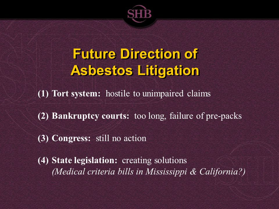 Future Direction of Asbestos Litigation (1)Tort system: hostile to unimpaired claims (2)Bankruptcy courts: too long, failure of pre-packs (3)Congress: still no action (4)State legislation: creating solutions (Medical criteria bills in Mississippi & California )