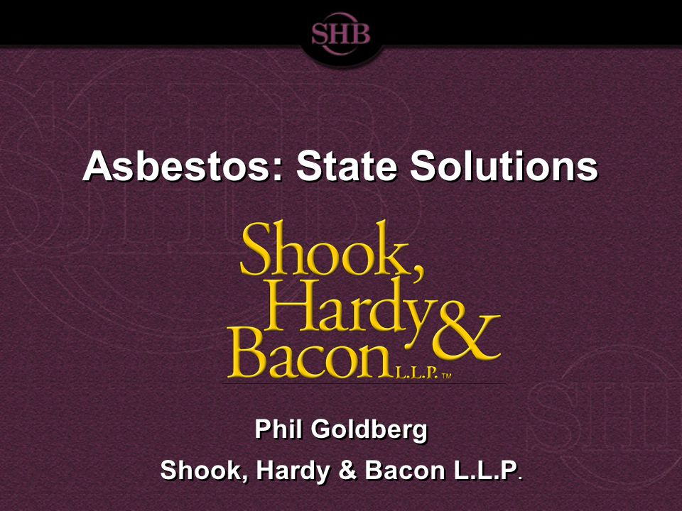 Asbestos: State Solutions Phil Goldberg Shook, Hardy & Bacon L.L.P.