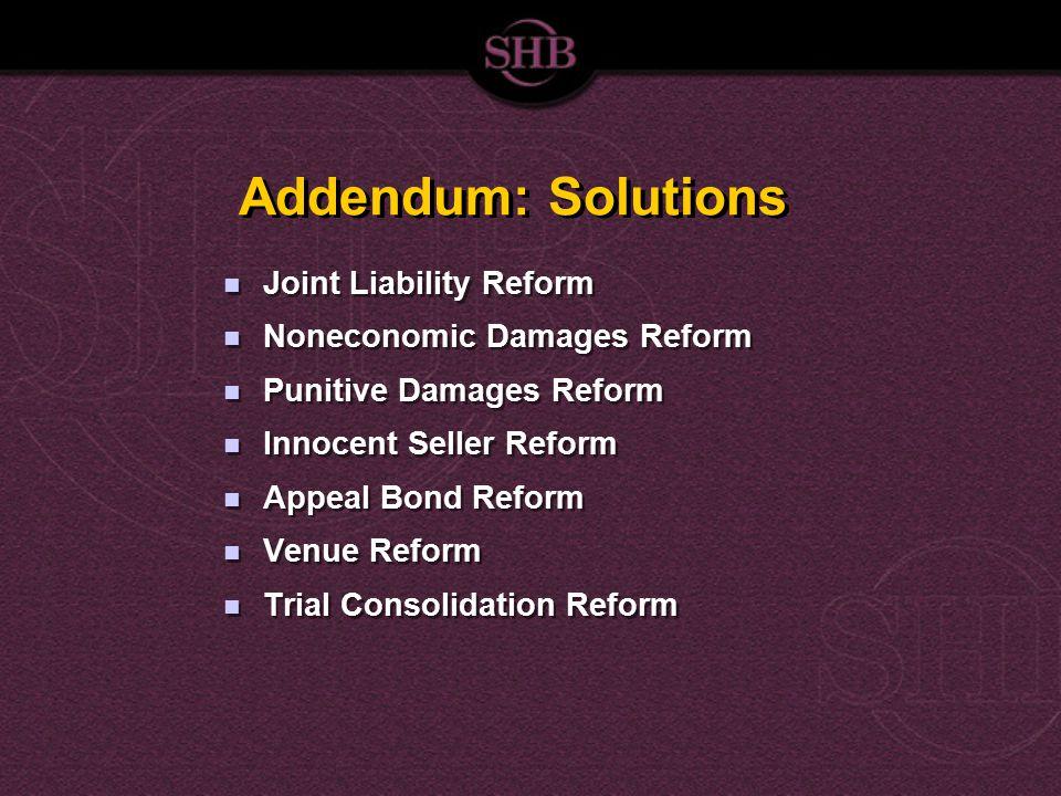 Addendum: Solutions Joint Liability Reform Noneconomic Damages Reform Punitive Damages Reform Innocent Seller Reform Appeal Bond Reform Venue Reform T