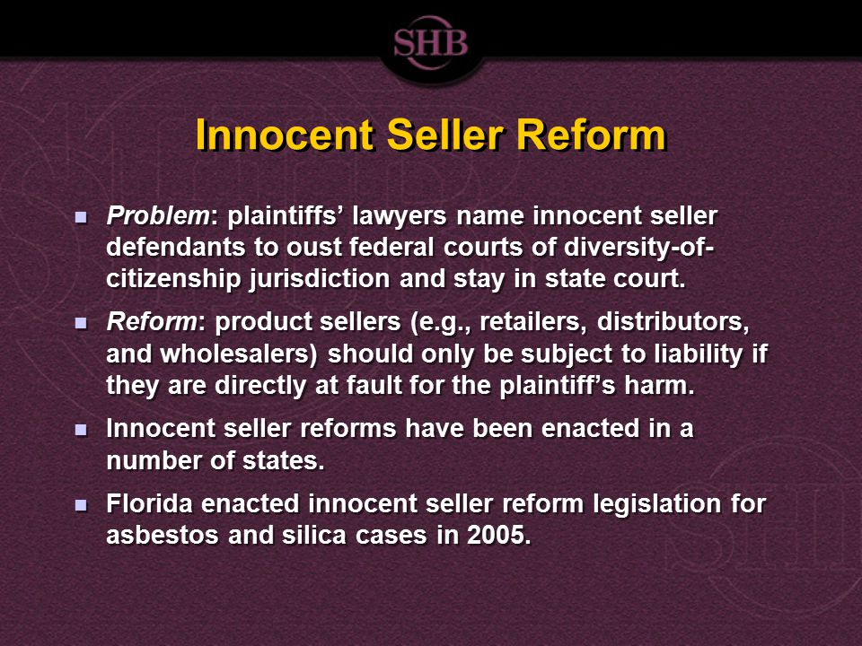 Innocent Seller Reform Problem: plaintiffs' lawyers name innocent seller defendants to oust federal courts of diversity-of- citizenship jurisdiction and stay in state court.