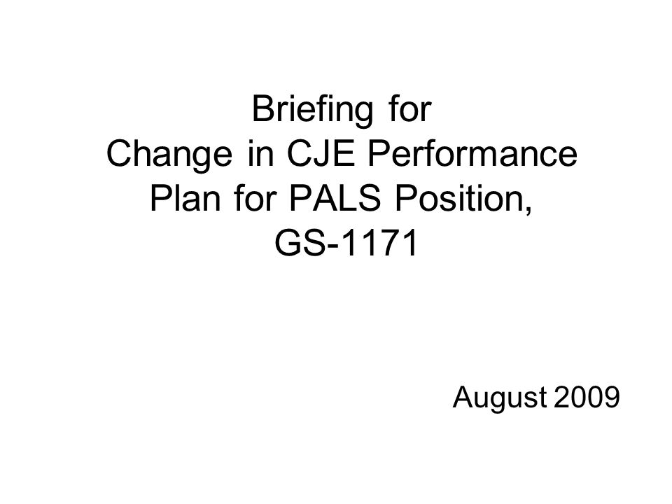 Briefing for Change in CJE Performance Plan for PALS Position, GS-1171 August 2009