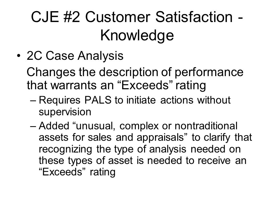 CJE #2 Customer Satisfaction - Knowledge 2C Case Analysis Changes the description of performance that warrants an Exceeds rating –Requires PALS to initiate actions without supervision –Added unusual, complex or nontraditional assets for sales and appraisals to clarify that recognizing the type of analysis needed on these types of asset is needed to receive an Exceeds rating