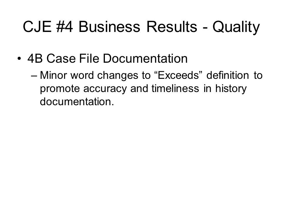 CJE #4 Business Results - Quality 4B Case File Documentation –Minor word changes to Exceeds definition to promote accuracy and timeliness in history documentation.