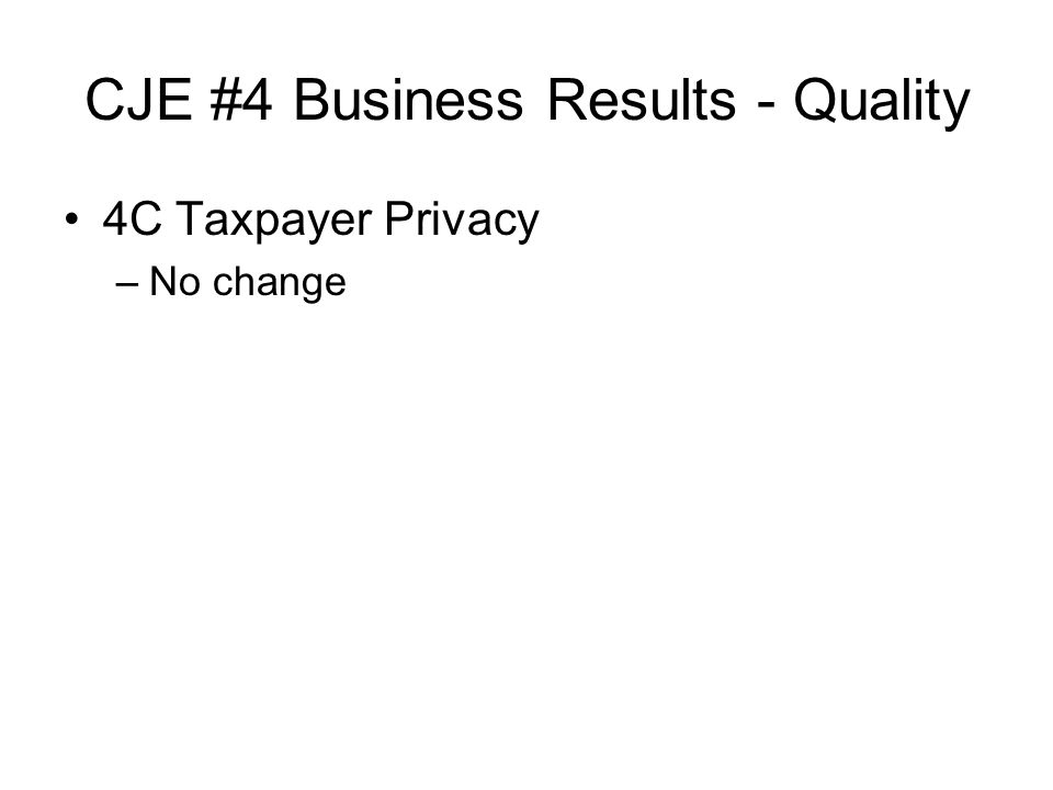 CJE #4 Business Results - Quality 4C Taxpayer Privacy –No change
