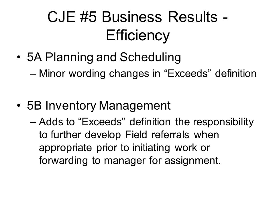 CJE #5 Business Results - Efficiency 5A Planning and Scheduling –Minor wording changes in Exceeds definition 5B Inventory Management –Adds to Exceeds definition the responsibility to further develop Field referrals when appropriate prior to initiating work or forwarding to manager for assignment.
