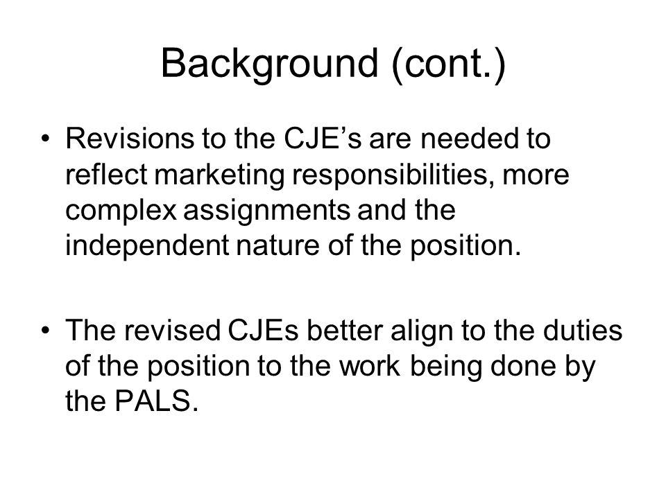 Background (cont.) Revisions to the CJE's are needed to reflect marketing responsibilities, more complex assignments and the independent nature of the position.