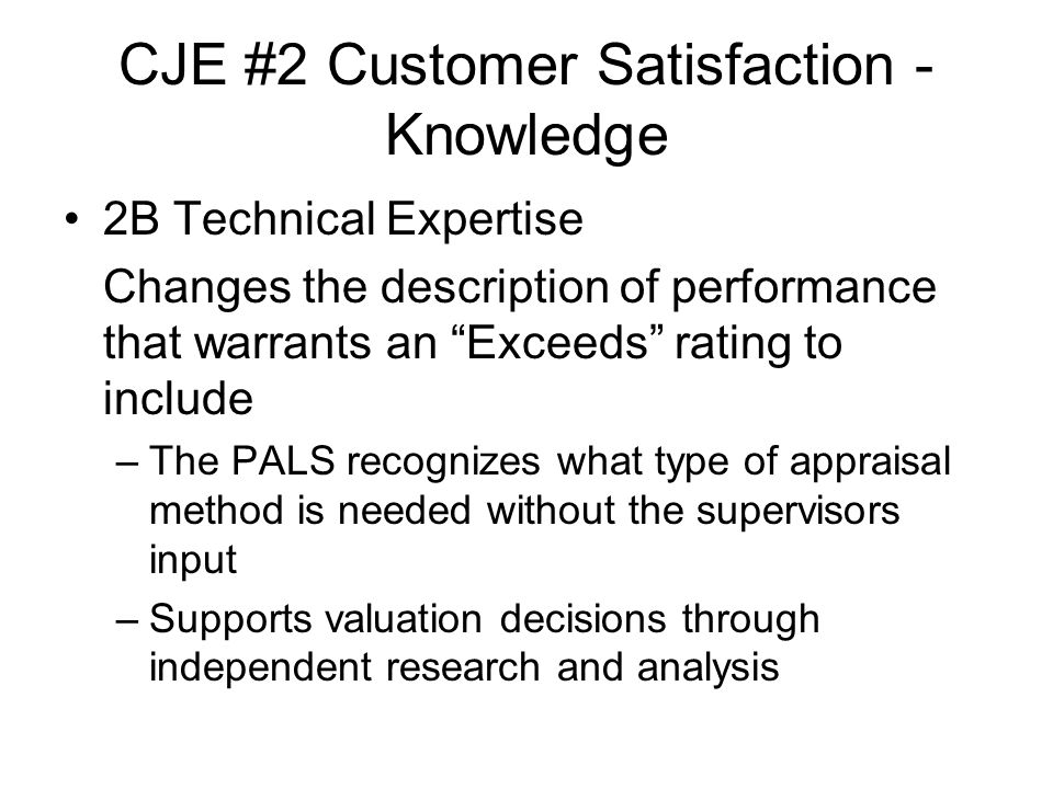 CJE #2 Customer Satisfaction - Knowledge 2B Technical Expertise Changes the description of performance that warrants an Exceeds rating to include –The PALS recognizes what type of appraisal method is needed without the supervisors input –Supports valuation decisions through independent research and analysis