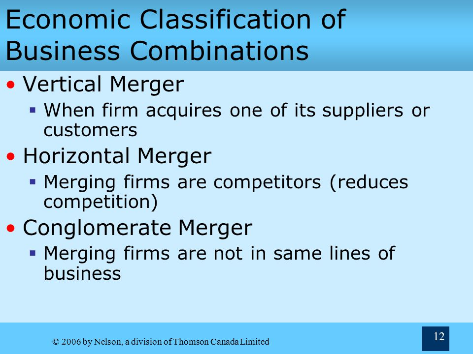 © 2006 by Nelson, a division of Thomson Canada Limited 12 Economic Classification of Business Combinations Vertical Merger  When firm acquires one of its suppliers or customers Horizontal Merger  Merging firms are competitors (reduces competition) Conglomerate Merger  Merging firms are not in same lines of business