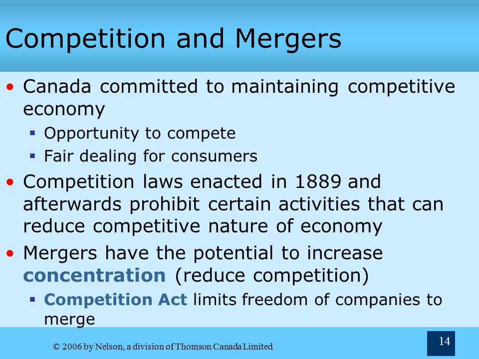 © 2006 by Nelson, a division of Thomson Canada Limited 14 Competition and Mergers Canada committed to maintaining competitive economy  Opportunity to compete  Fair dealing for consumers Competition laws enacted in 1889 and afterwards prohibit certain activities that can reduce competitive nature of economy Mergers have the potential to increase concentration (reduce competition)  Competition Act limits freedom of companies to merge