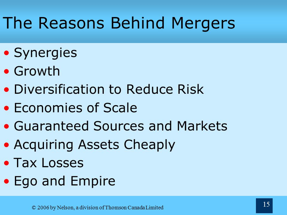© 2006 by Nelson, a division of Thomson Canada Limited 15 The Reasons Behind Mergers Synergies Growth Diversification to Reduce Risk Economies of Scale Guaranteed Sources and Markets Acquiring Assets Cheaply Tax Losses Ego and Empire