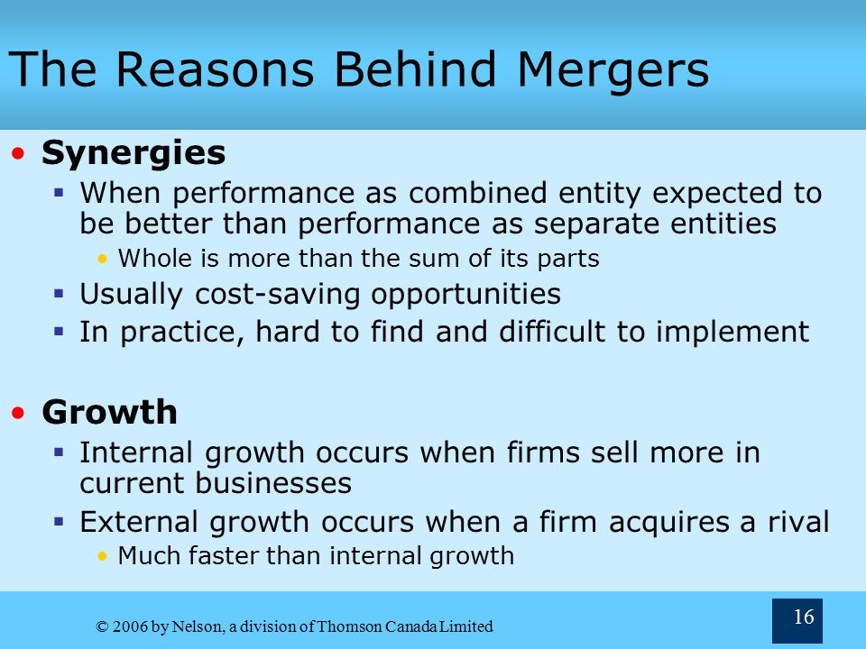 © 2006 by Nelson, a division of Thomson Canada Limited 16 The Reasons Behind Mergers Synergies  When performance as combined entity expected to be better than performance as separate entities Whole is more than the sum of its parts  Usually cost-saving opportunities  In practice, hard to find and difficult to implement Growth  Internal growth occurs when firms sell more in current businesses  External growth occurs when a firm acquires a rival Much faster than internal growth