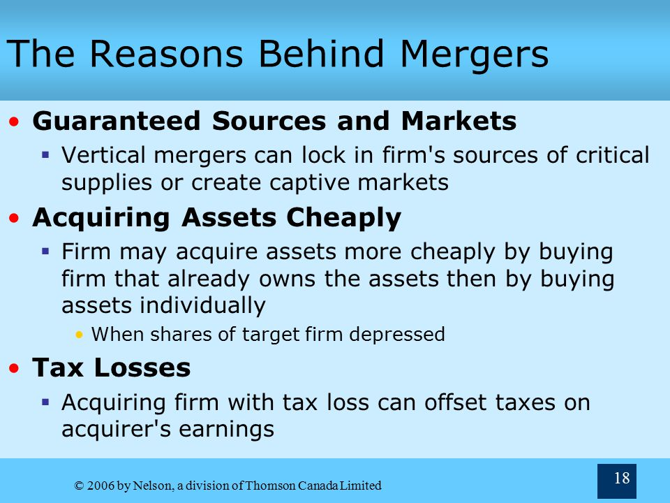 © 2006 by Nelson, a division of Thomson Canada Limited 18 The Reasons Behind Mergers Guaranteed Sources and Markets  Vertical mergers can lock in firm s sources of critical supplies or create captive markets Acquiring Assets Cheaply  Firm may acquire assets more cheaply by buying firm that already owns the assets then by buying assets individually When shares of target firm depressed Tax Losses  Acquiring firm with tax loss can offset taxes on acquirer s earnings