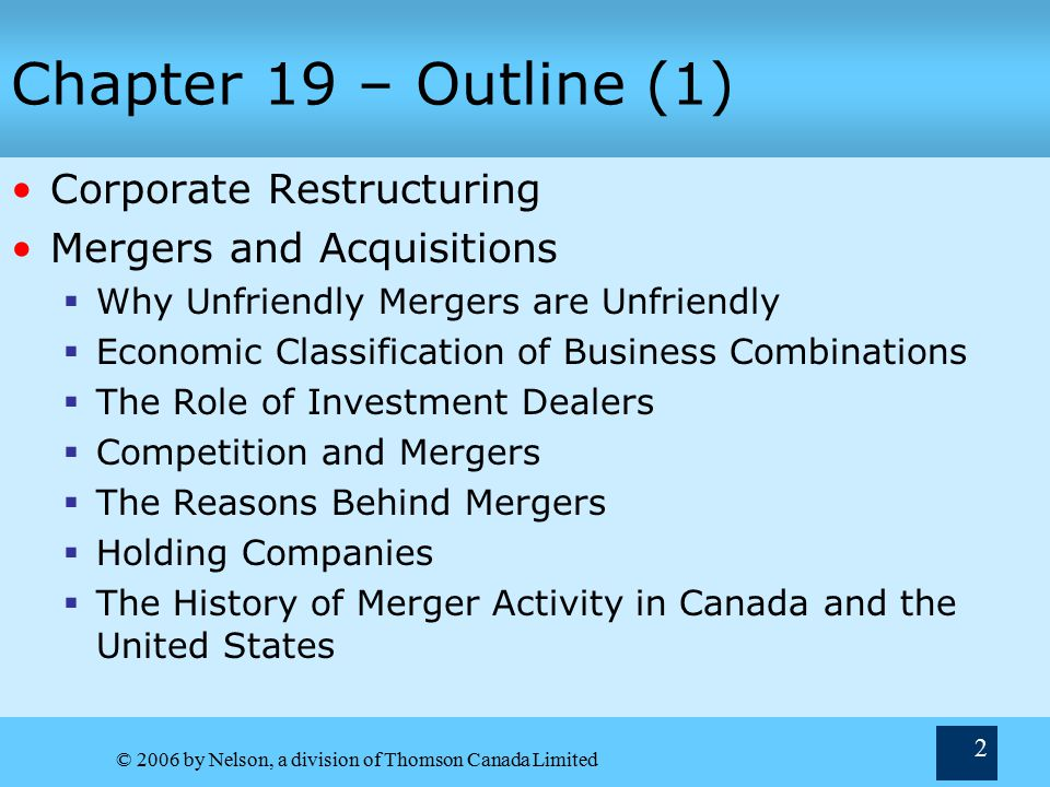 © 2006 by Nelson, a division of Thomson Canada Limited 2 Chapter 19 – Outline (1) Corporate Restructuring Mergers and Acquisitions  Why Unfriendly Mergers are Unfriendly  Economic Classification of Business Combinations  The Role of Investment Dealers  Competition and Mergers  The Reasons Behind Mergers  Holding Companies  The History of Merger Activity in Canada and the United States