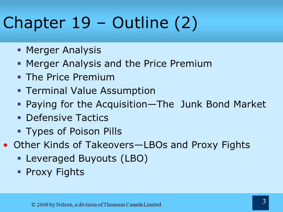 © 2006 by Nelson, a division of Thomson Canada Limited 3 Chapter 19 – Outline (2)  Merger Analysis  Merger Analysis and the Price Premium  The Price Premium  Terminal Value Assumption  Paying for the Acquisition—The Junk Bond Market  Defensive Tactics  Types of Poison Pills Other Kinds of Takeovers—LBOs and Proxy Fights  Leveraged Buyouts (LBO)  Proxy Fights