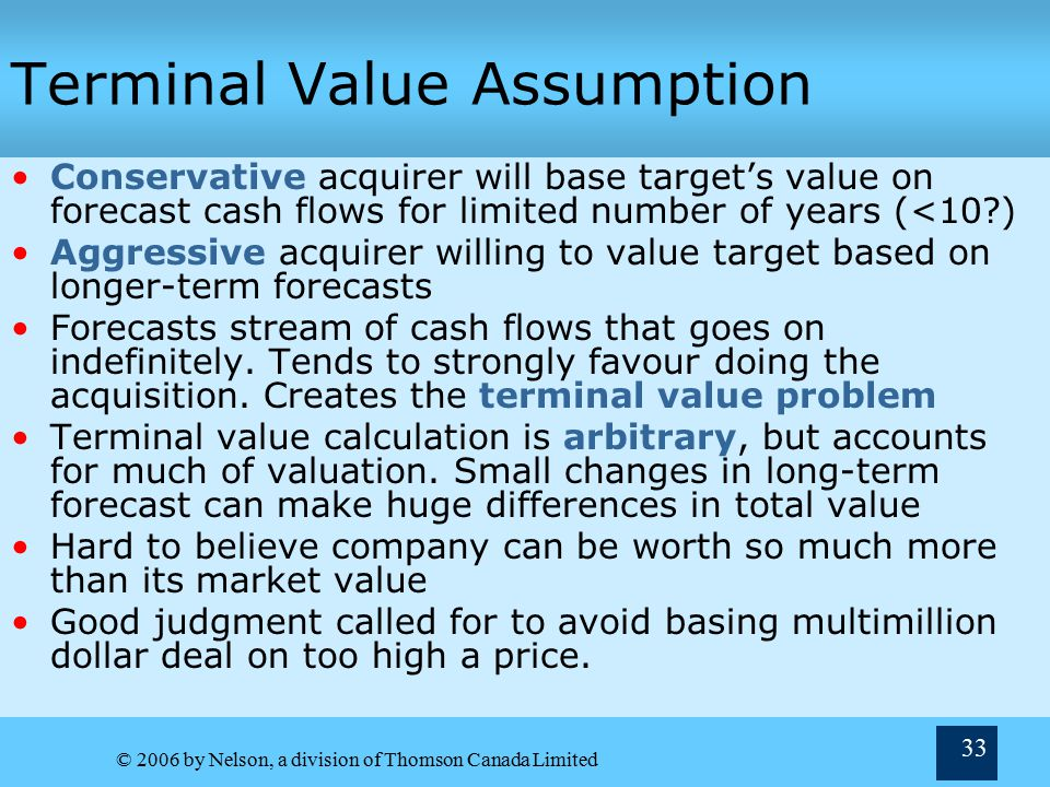© 2006 by Nelson, a division of Thomson Canada Limited 33 Terminal Value Assumption Conservative acquirer will base target's value on forecast cash flows for limited number of years (<10 ) Aggressive acquirer willing to value target based on longer-term forecasts Forecasts stream of cash flows that goes on indefinitely.