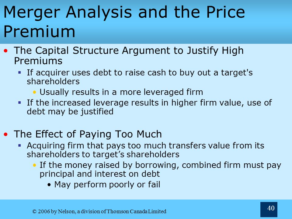 © 2006 by Nelson, a division of Thomson Canada Limited 40 Merger Analysis and the Price Premium The Capital Structure Argument to Justify High Premiums  If acquirer uses debt to raise cash to buy out a target s shareholders Usually results in a more leveraged firm  If the increased leverage results in higher firm value, use of debt may be justified The Effect of Paying Too Much  Acquiring firm that pays too much transfers value from its shareholders to target's shareholders If the money raised by borrowing, combined firm must pay principal and interest on debt May perform poorly or fail
