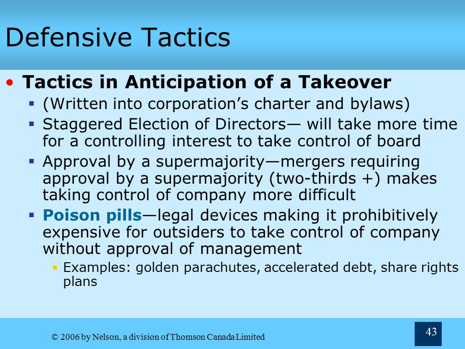 © 2006 by Nelson, a division of Thomson Canada Limited 43 Defensive Tactics Tactics in Anticipation of a Takeover  (Written into corporation's charter and bylaws)  Staggered Election of Directors— will take more time for a controlling interest to take control of board  Approval by a supermajority—mergers requiring approval by a supermajority (two-thirds +) makes taking control of company more difficult  Poison pills—legal devices making it prohibitively expensive for outsiders to take control of company without approval of management Examples: golden parachutes, accelerated debt, share rights plans