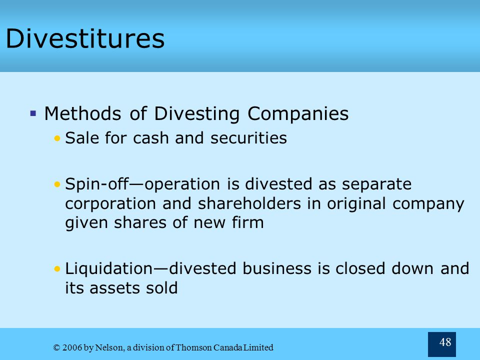 © 2006 by Nelson, a division of Thomson Canada Limited 48 Divestitures  Methods of Divesting Companies Sale for cash and securities Spin-off—operation is divested as separate corporation and shareholders in original company given shares of new firm Liquidation—divested business is closed down and its assets sold