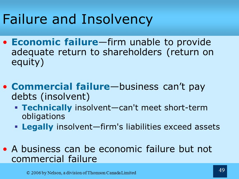 © 2006 by Nelson, a division of Thomson Canada Limited 49 Failure and Insolvency Economic failure—firm unable to provide adequate return to shareholders (return on equity) Commercial failure—business can't pay debts (insolvent)  Technically insolvent—can t meet short-term obligations  Legally insolvent—firm s liabilities exceed assets A business can be economic failure but not commercial failure