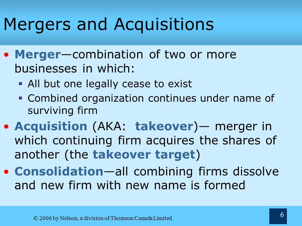 © 2006 by Nelson, a division of Thomson Canada Limited 6 Mergers and Acquisitions Merger—combination of two or more businesses in which:  All but one legally cease to exist  Combined organization continues under name of surviving firm Acquisition (AKA: takeover)— merger in which continuing firm acquires the shares of another (the takeover target) Consolidation—all combining firms dissolve and new firm with new name is formed