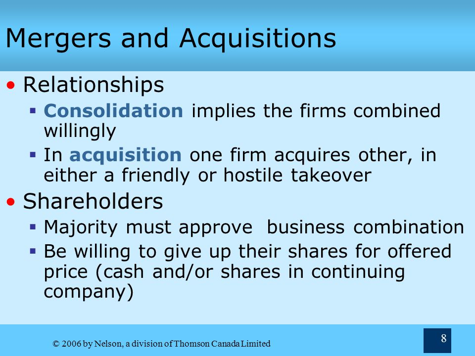 © 2006 by Nelson, a division of Thomson Canada Limited 8 Mergers and Acquisitions Relationships  Consolidation implies the firms combined willingly  In acquisition one firm acquires other, in either a friendly or hostile takeover Shareholders  Majority must approve business combination  Be willing to give up their shares for offered price (cash and/or shares in continuing company)