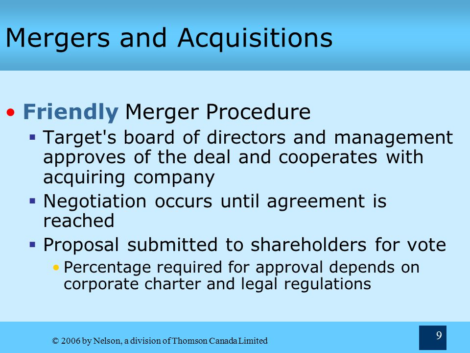 © 2006 by Nelson, a division of Thomson Canada Limited 9 Mergers and Acquisitions Friendly Merger Procedure  Target s board of directors and management approves of the deal and cooperates with acquiring company  Negotiation occurs until agreement is reached  Proposal submitted to shareholders for vote Percentage required for approval depends on corporate charter and legal regulations