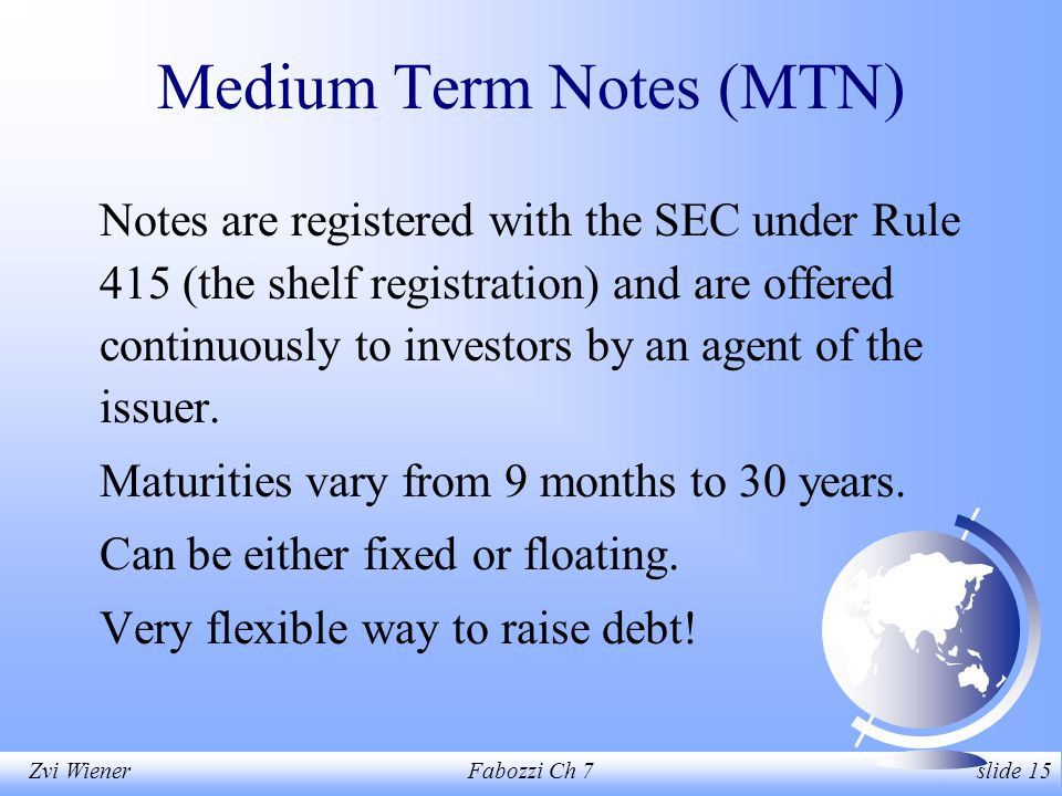 Zvi WienerFabozzi Ch 7 slide 15 Medium Term Notes (MTN) Notes are registered with the SEC under Rule 415 (the shelf registration) and are offered continuously to investors by an agent of the issuer.