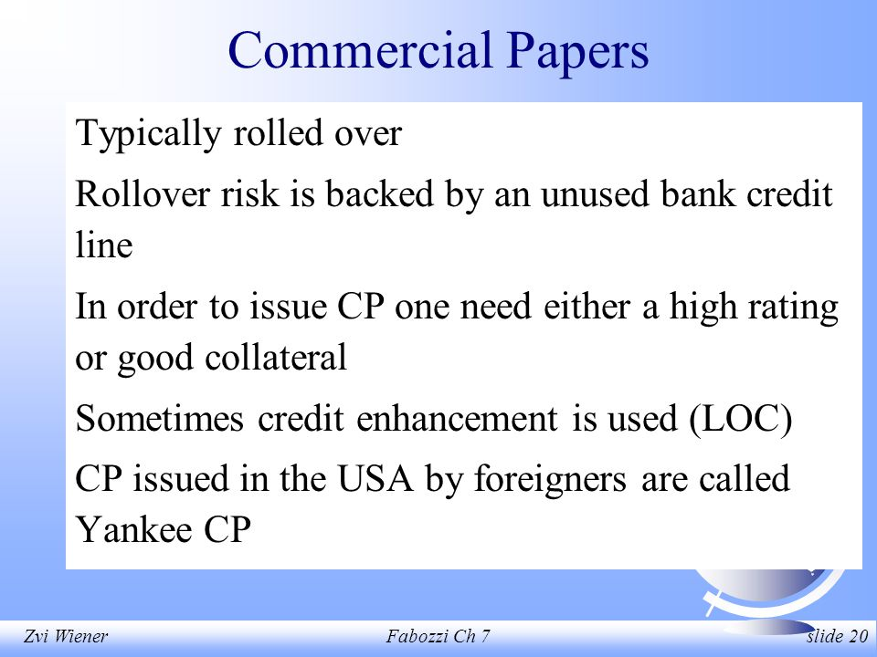 Zvi WienerFabozzi Ch 7 slide 20 Commercial Papers Typically rolled over Rollover risk is backed by an unused bank credit line In order to issue CP one need either a high rating or good collateral Sometimes credit enhancement is used (LOC) CP issued in the USA by foreigners are called Yankee CP