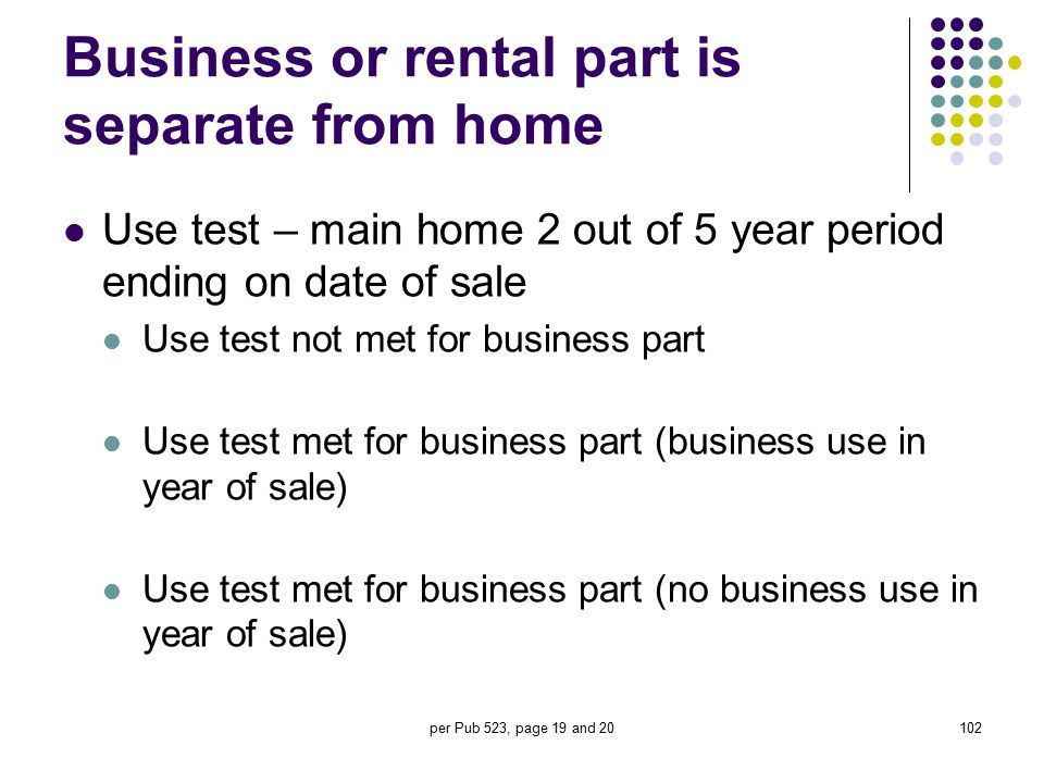 per Pub 523, page 19 and 20102 Business or rental part is separate from home Use test – main home 2 out of 5 year period ending on date of sale Use te