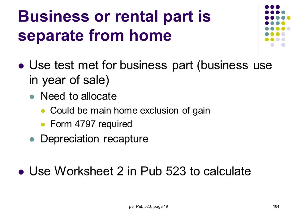 per Pub 523, page 19104 Business or rental part is separate from home Use test met for business part (business use in year of sale) Need to allocate C