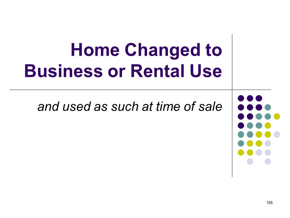 106 Home Changed to Business or Rental Use and used as such at time of sale