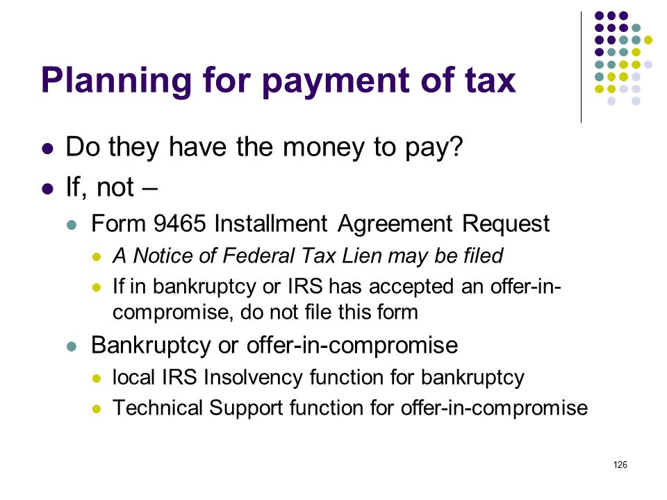 126 Planning for payment of tax Do they have the money to pay? If, not – Form 9465 Installment Agreement Request A Notice of Federal Tax Lien may be f