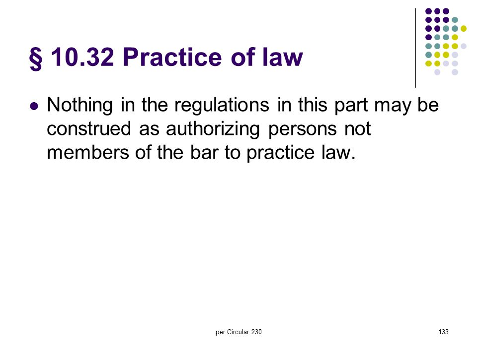 per Circular 230133 § 10.32 Practice of law Nothing in the regulations in this part may be construed as authorizing persons not members of the bar to