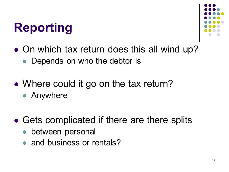 17 Reporting On which tax return does this all wind up? Depends on who the debtor is Where could it go on the tax return? Anywhere Gets complicated if
