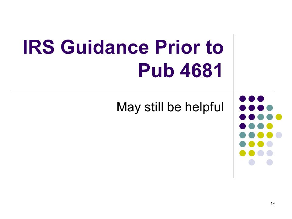 19 IRS Guidance Prior to Pub 4681 May still be helpful