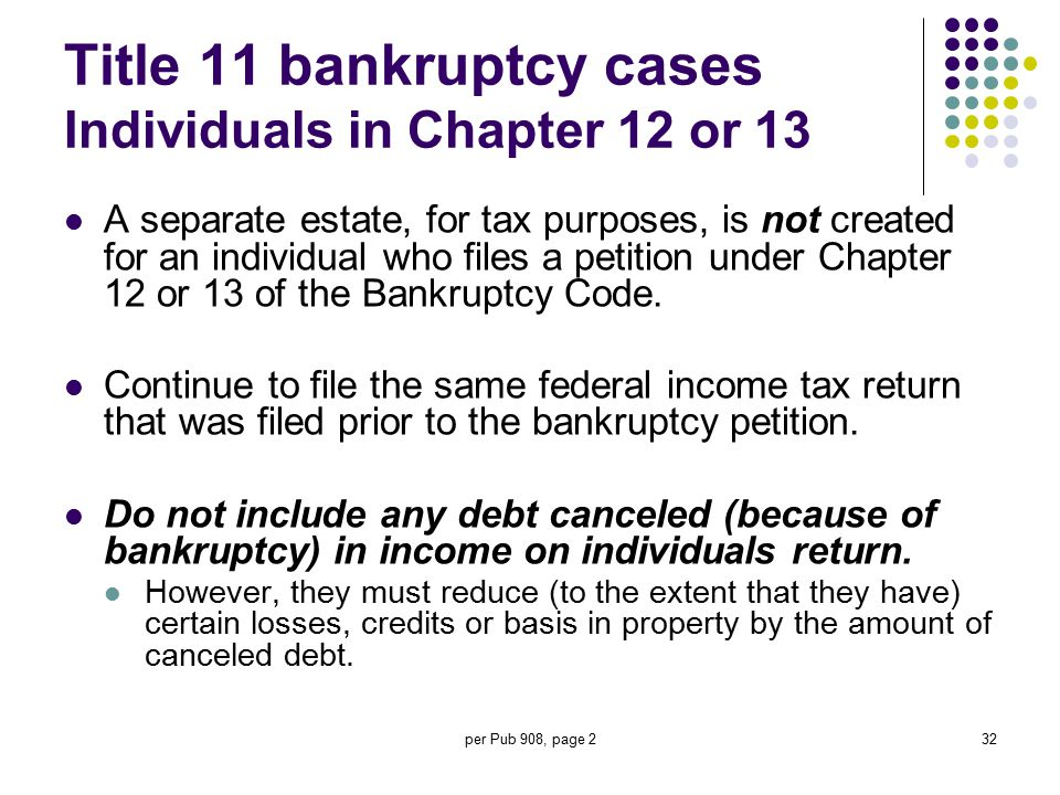 per Pub 908, page 232 Title 11 bankruptcy cases Individuals in Chapter 12 or 13 A separate estate, for tax purposes, is not created for an individual