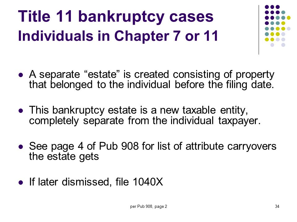 "per Pub 908, page 234 Title 11 bankruptcy cases Individuals in Chapter 7 or 11 A separate ""estate"" is created consisting of property that belonged to"