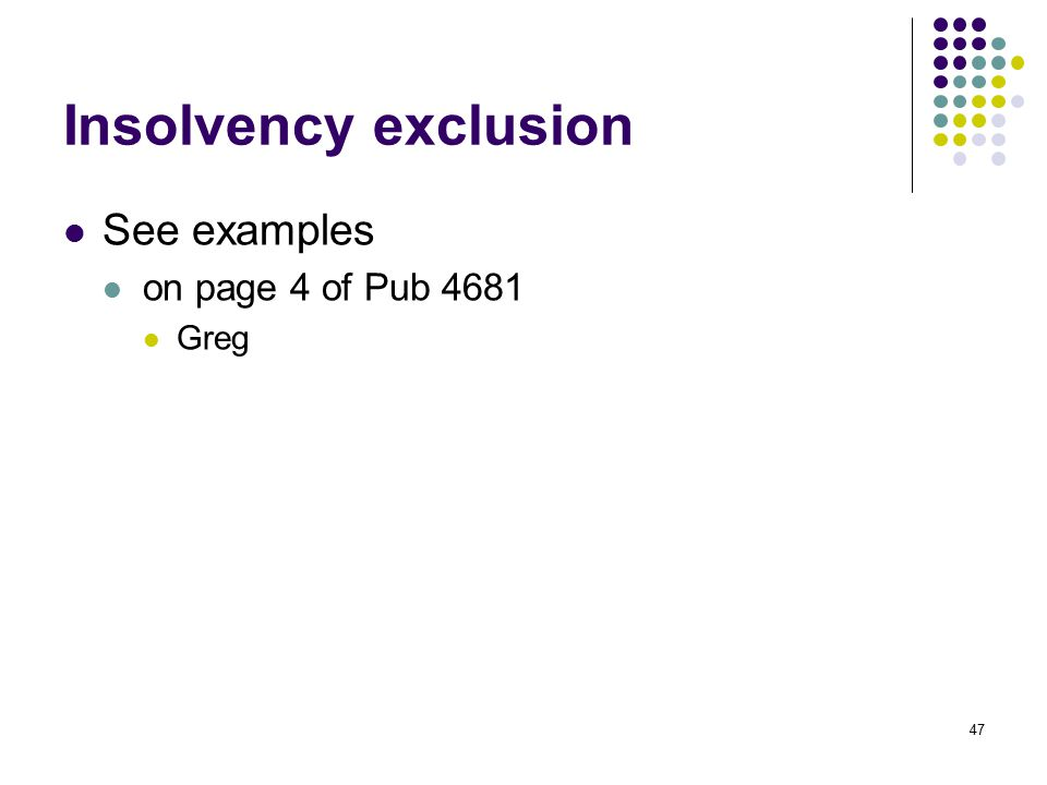 47 Insolvency exclusion See examples on page 4 of Pub 4681 Greg
