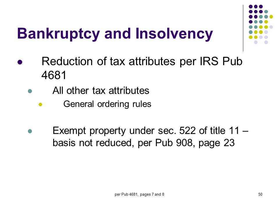 per Pub 4681, pages 7 and 850 Bankruptcy and Insolvency Reduction of tax attributes per IRS Pub 4681 All other tax attributes General ordering rules E